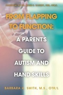 """Occupational therapist, Barbara Smith shared her creative fine-motor strategies in her groundbreaking book- """"From Rattles to Writing: A Parent's Guide to Hand Skills"""". Now her new book- """"From Flapping to Function: A Parent's Guide to Autism and Hand Skills"""" will help children and adults of all ages and ability levels to reach their potential whether at home, school or in the community. This valuable resource explains how and why many children with autism do not use their hands in a functional manner. Flapping the hands and lining up small items often replace natural fine motor experiences that are important for the development of hand skills. Smith not only offers practical strategies to encourage children with autism to use their hands for functional tasks, she provides information and techniques to promote improved sensory processing, the development of visual skills, and much more. Here is what you will learn from reading this book. • How do I reinforce positive behavior? • What is a strategy that I can use to get my child to make eye contact with others? • How do I get my child to cross midline or use both hands together? • What is a visual schedule? • How do sensory processing challenges impact development? • What are some effective strategies to promote writing skills? • How can computer apps be used as teaching tools? Written in parent friendly language and packed with relatable vignettes, readers will learn how to quickly, easily and inexpensively adapt activities and use effective teaching strategies. Other features in this book include an extensive glossary, resources, and activity photos. """"From Flapping to Function"""" is also an excellent guide for therapists, educators and others who want to understand the impact of autism spectrum disorders on hand function and effectively help children to reach their learning potentials and independence to perform everyday activities ."""